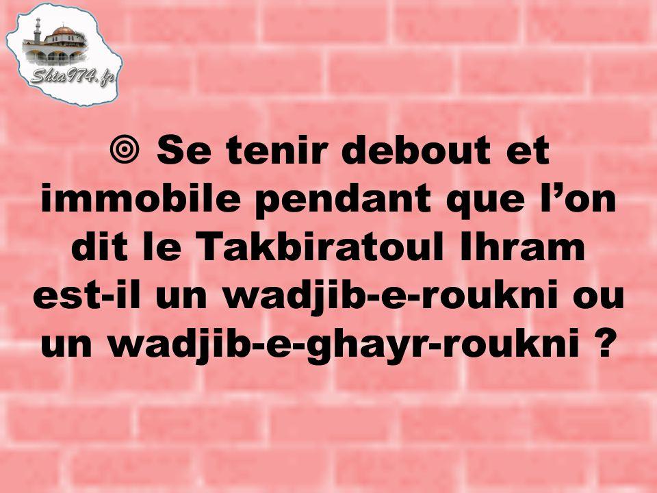  Se tenir debout et immobile pendant que l'on dit le Takbiratoul Ihram est-il un wadjib-e-roukni ou un wadjib-e-ghayr-roukni ?