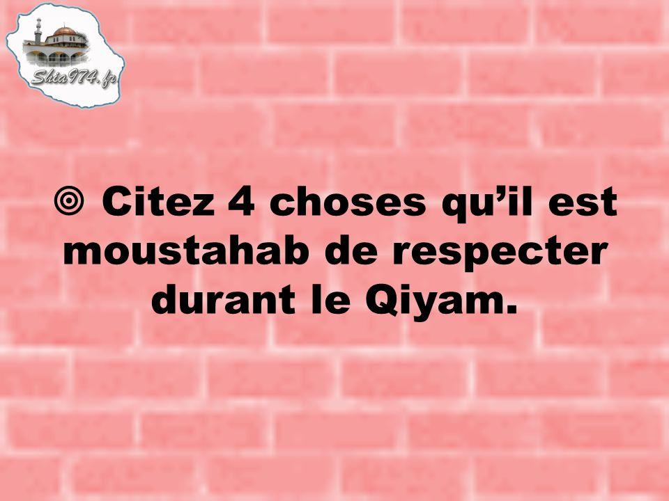  Citez 4 choses qu'il est moustahab de respecter durant le Qiyam.