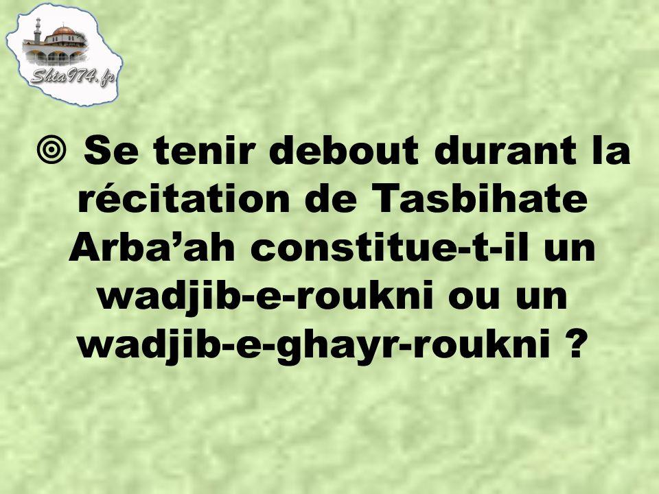  Se tenir debout durant la récitation de Tasbihate Arba'ah constitue-t-il un wadjib-e-roukni ou un wadjib-e-ghayr-roukni