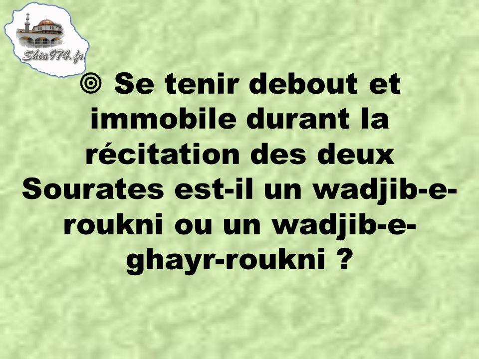  Se tenir debout et immobile durant la récitation des deux Sourates est-il un wadjib-e- roukni ou un wadjib-e- ghayr-roukni ?