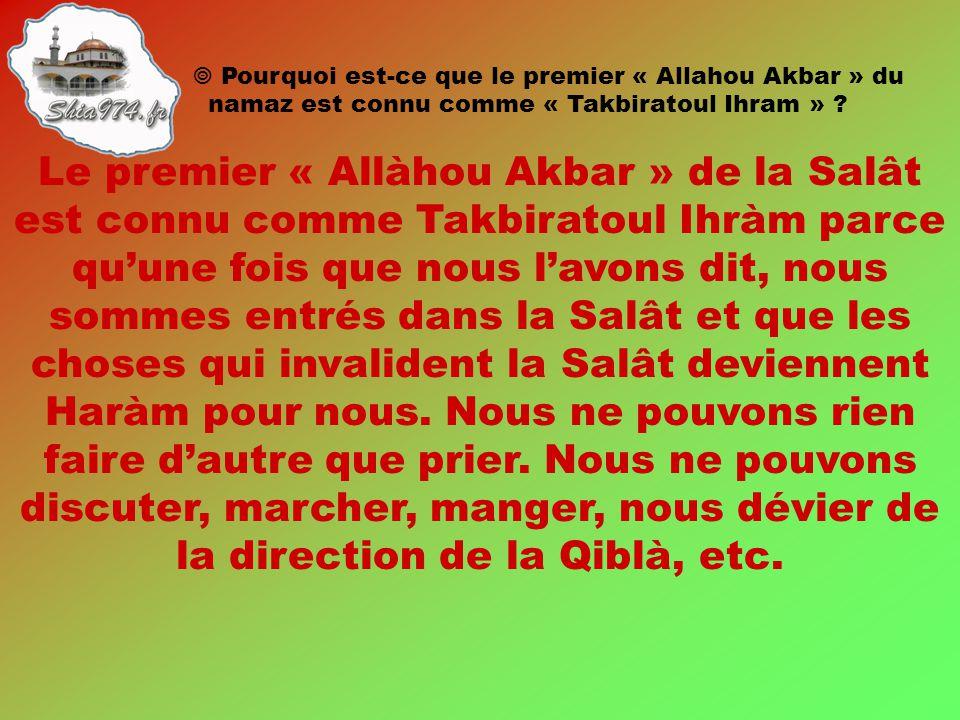Le premier « Allàhou Akbar » de la Salât est connu comme Takbiratoul Ihràm parce qu'une fois que nous l'avons dit, nous sommes entrés dans la Salât et que les choses qui invalident la Salât deviennent Haràm pour nous.