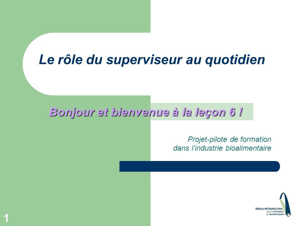 1 Le rôle du superviseur au quotidien Projet-pilote de formation dans l'industrie bioalimentaire Bonjour et bienvenue à la leçon 6 !