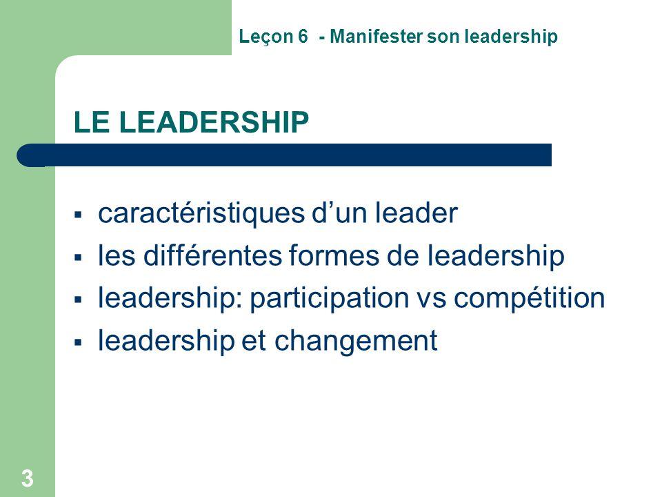 3 LE LEADERSHIP  caractéristiques d'un leader  les différentes formes de leadership  leadership: participation vs compétition  leadership et chang