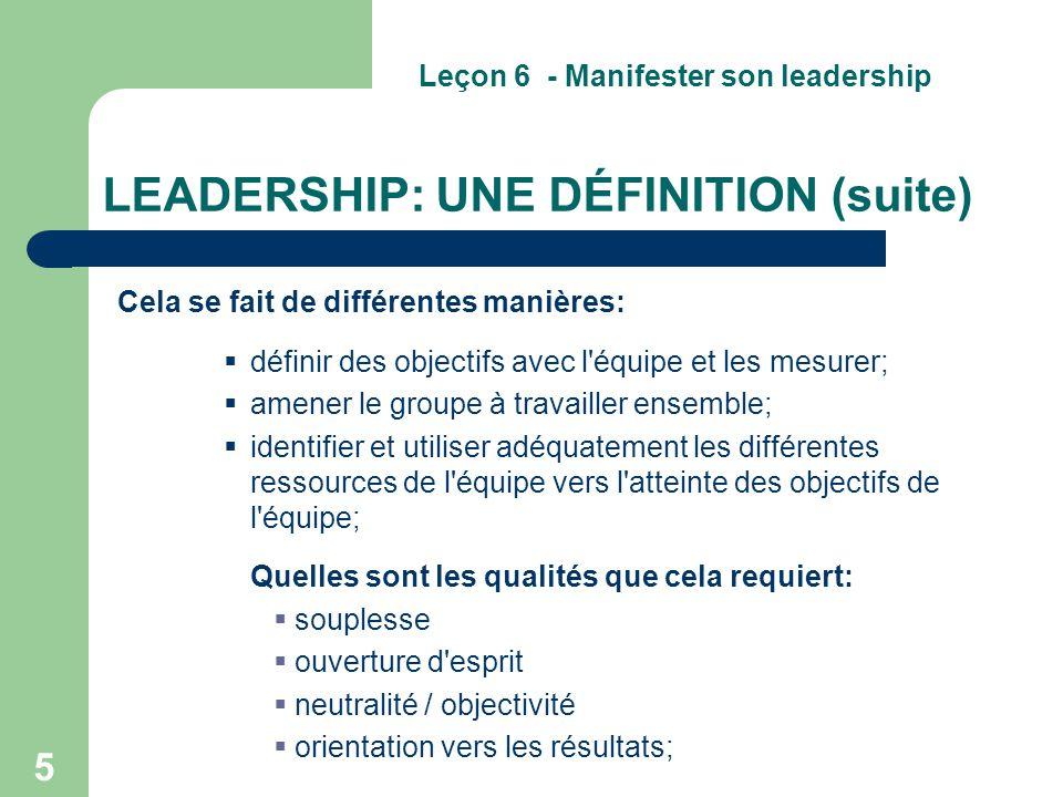 5 LEADERSHIP: UNE DÉFINITION (suite) Cela se fait de différentes manières:  définir des objectifs avec l'équipe et les mesurer;  amener le groupe à