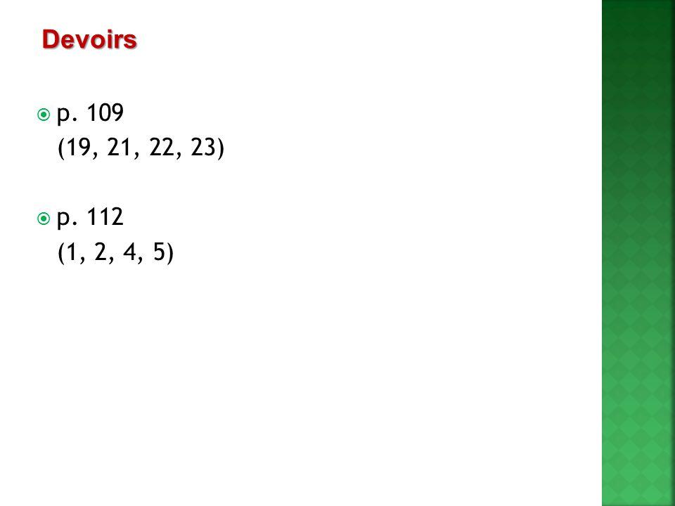  p. 109 (19, 21, 22, 23)  p. 112 (1, 2, 4, 5) Devoirs