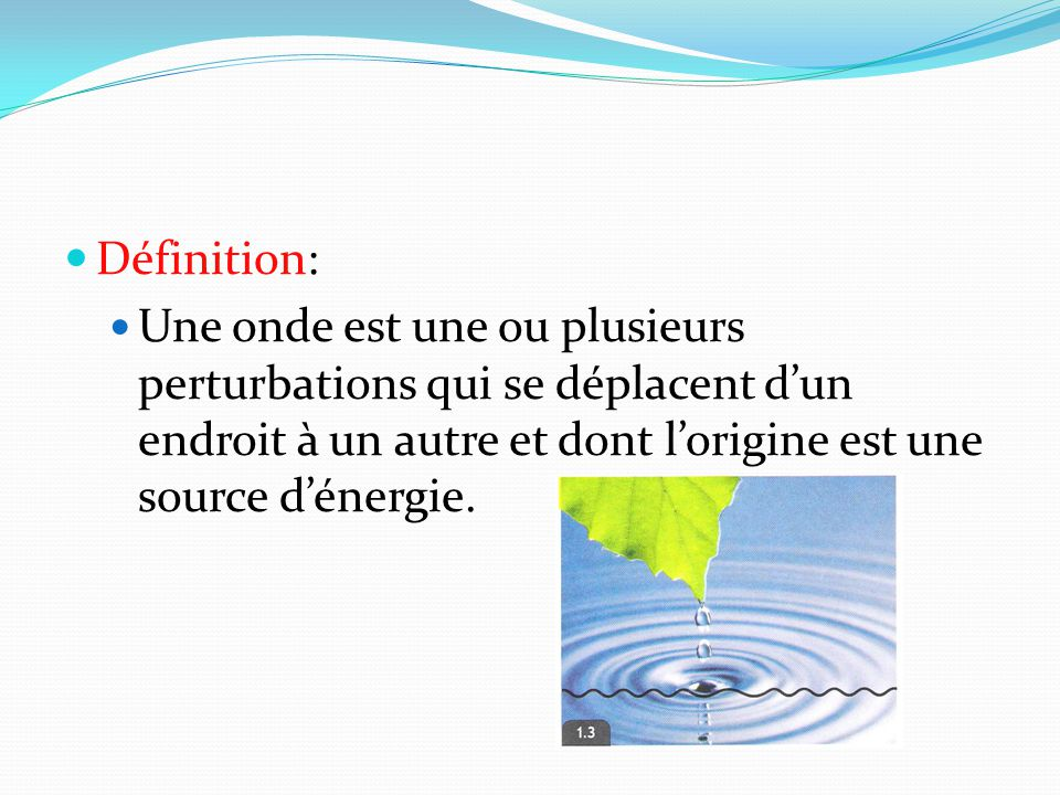 Définition: Une onde est une ou plusieurs perturbations qui se déplacent d'un endroit à un autre et dont l'origine est une source d'énergie.