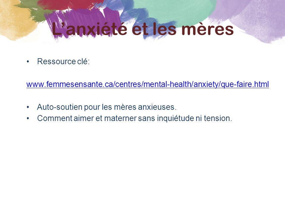 Ressource clé: www.femmesensante.ca/centres/mental-health/anxiety/que-faire.html Auto-soutien pour les mères anxieuses. Comment aimer et materner sans