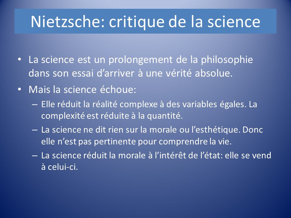 Nietzsche: critique de la science La science est un prolongement de la philosophie dans son essai d'arriver à une vérité absolue. Mais la science écho