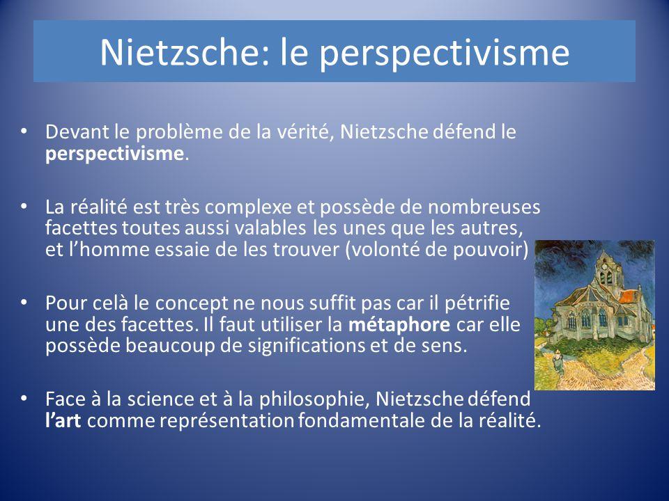 Nietzsche: le perspectivisme Devant le problème de la vérité, Nietzsche défend le perspectivisme. La réalité est très complexe et possède de nombreuse