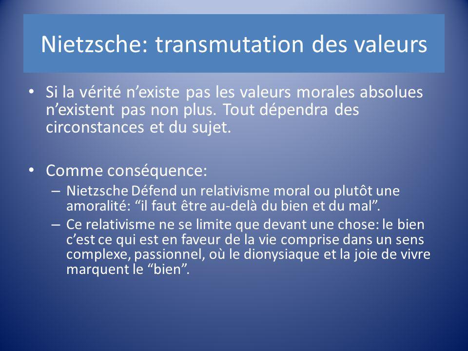 Nietzsche: transmutation des valeurs Si la vérité n'existe pas les valeurs morales absolues n'existent pas non plus. Tout dépendra des circonstances e