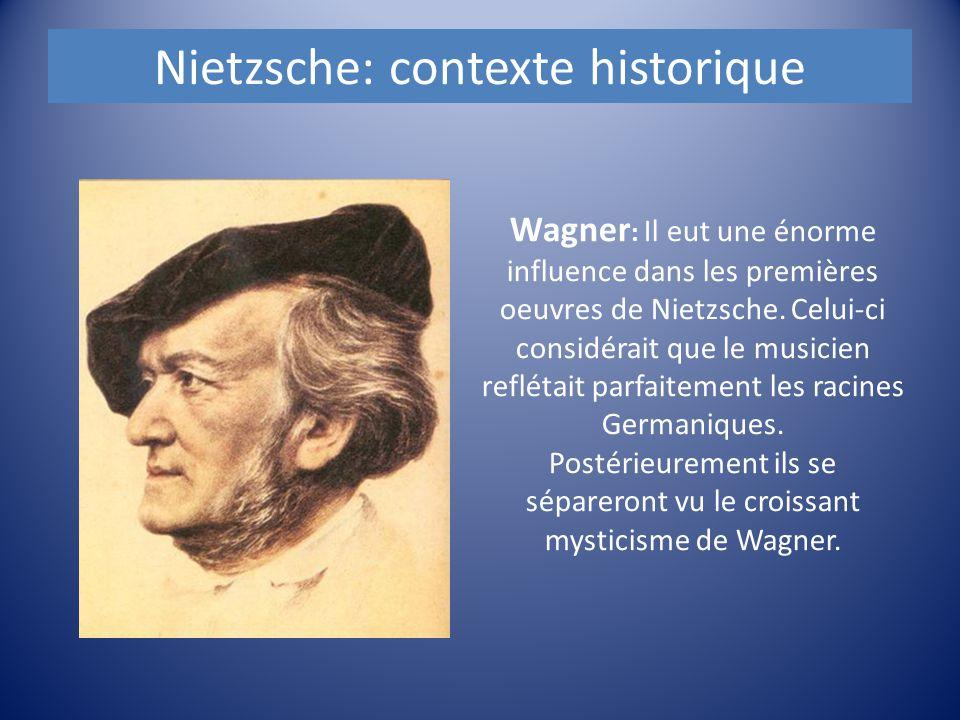 Nietzsche: contexte historique Wagner : Il eut une énorme influence dans les premières oeuvres de Nietzsche. Celui-ci considérait que le musicien refl