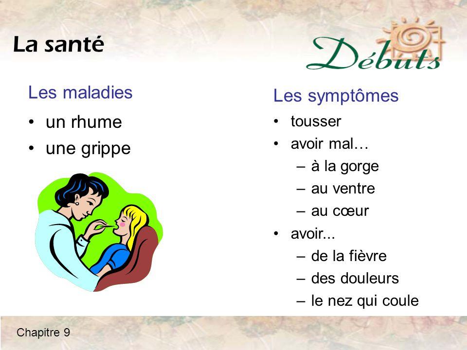 La santé un rhume une grippe tousser avoir mal… –à la gorge –au ventre –au cœur avoir... –de la fièvre –des douleurs –le nez qui coule Les maladies Le