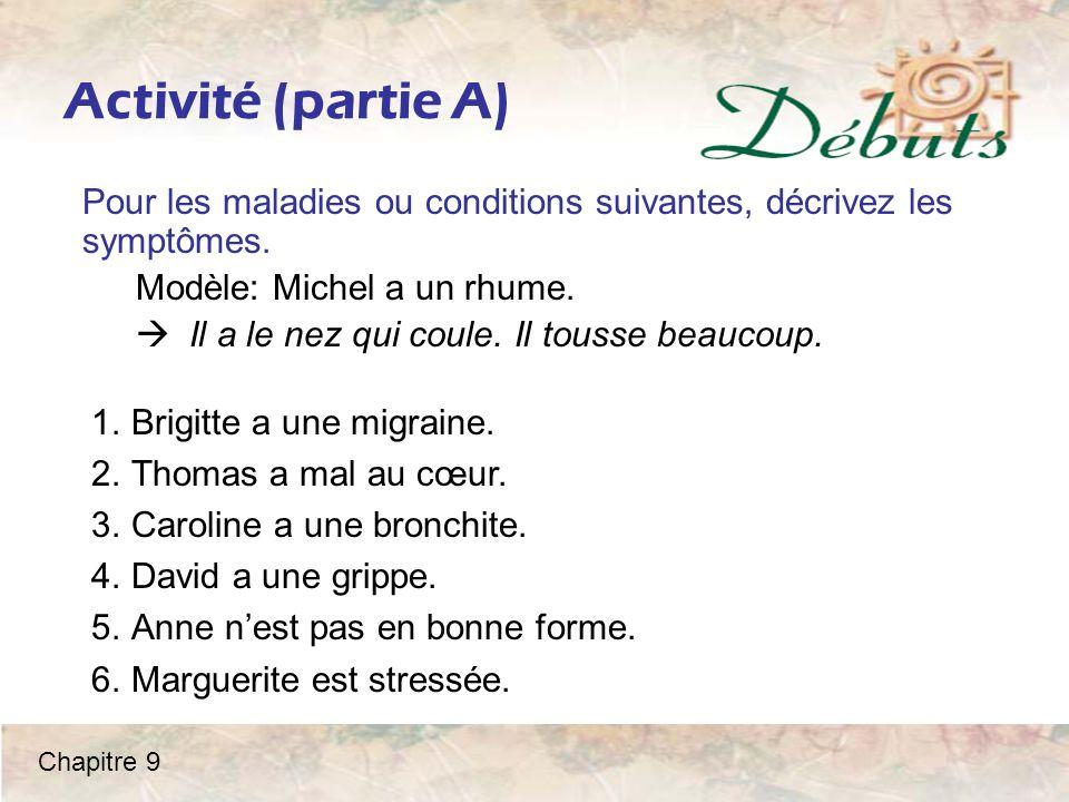 Activité (partie A) Pour les maladies ou conditions suivantes, décrivez les symptômes. Modèle: Michel a un rhume.  Il a le nez qui coule. Il tousse b