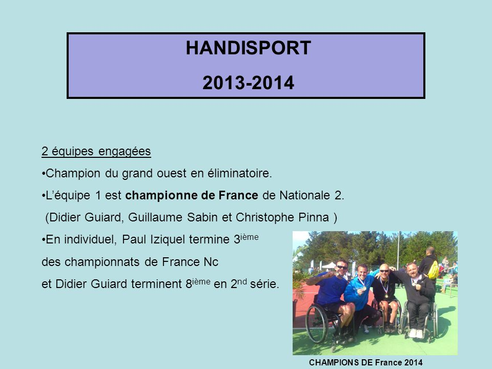 HANDISPORT 2013-2014 2 équipes engagées Champion du grand ouest en éliminatoire. L'équipe 1 est championne de France de Nationale 2. (Didier Guiard, G