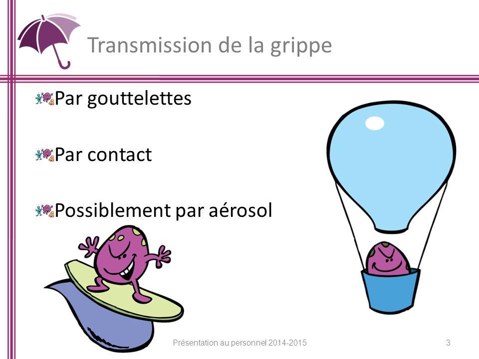Transmission de la grippe Par gouttelettes Par contact Possiblement par aérosol 3 Présentation au personnel 2014-2015