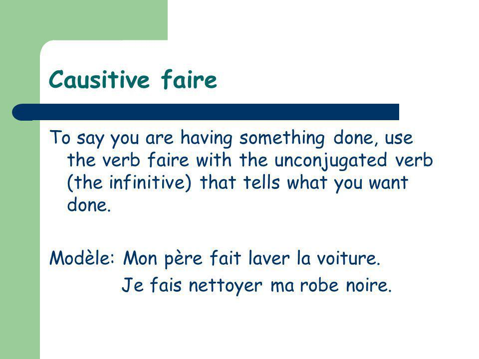 Causitive faire To say you are having something done, use the verb faire with the unconjugated verb (the infinitive) that tells what you want done. Mo