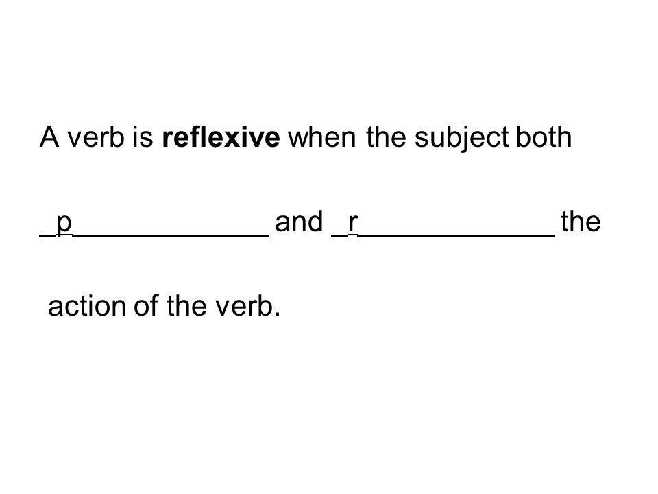 A verb is reflexive when the subject both _p____________ and _r____________ the action of the verb.
