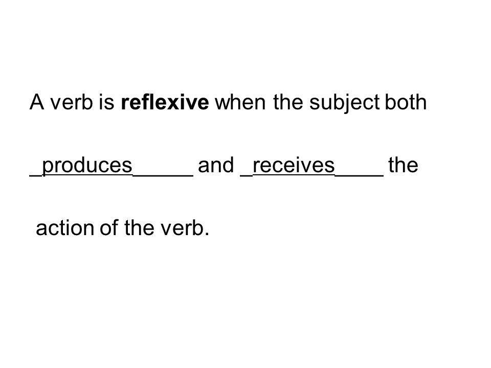 A verb is reflexive when the subject both _produces_____ and _receives____ the action of the verb.
