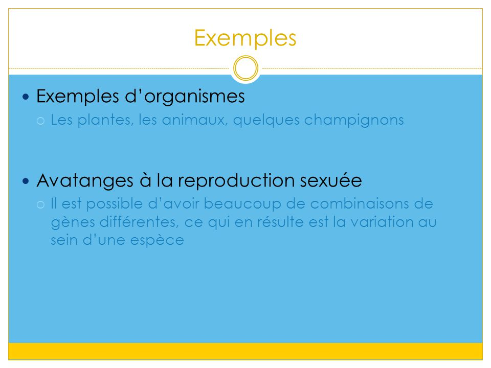 Exemples Exemples d'organismes  Les plantes, les animaux, quelques champignons Avatanges à la reproduction sexuée  Il est possible d'avoir beaucoup de combinaisons de gènes différentes, ce qui en résulte est la variation au sein d'une espèce