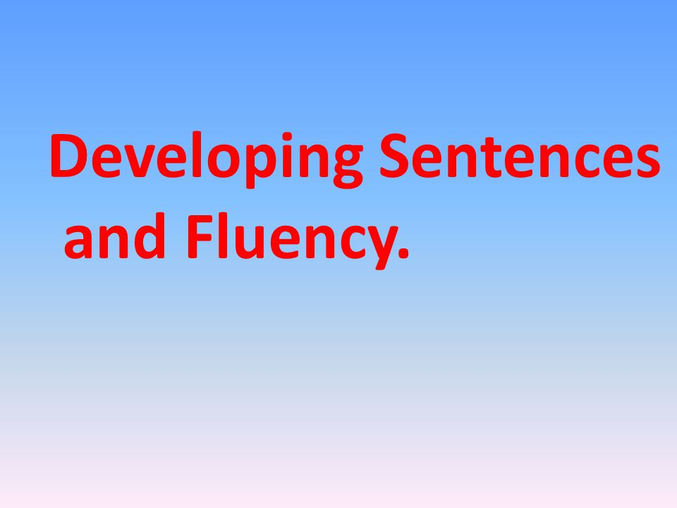 Developing Sentences and Fluency.
