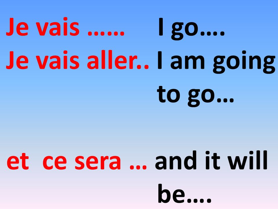 Je vais …… I go…. Je vais aller.. I am going to go… et ce sera … and it will be….
