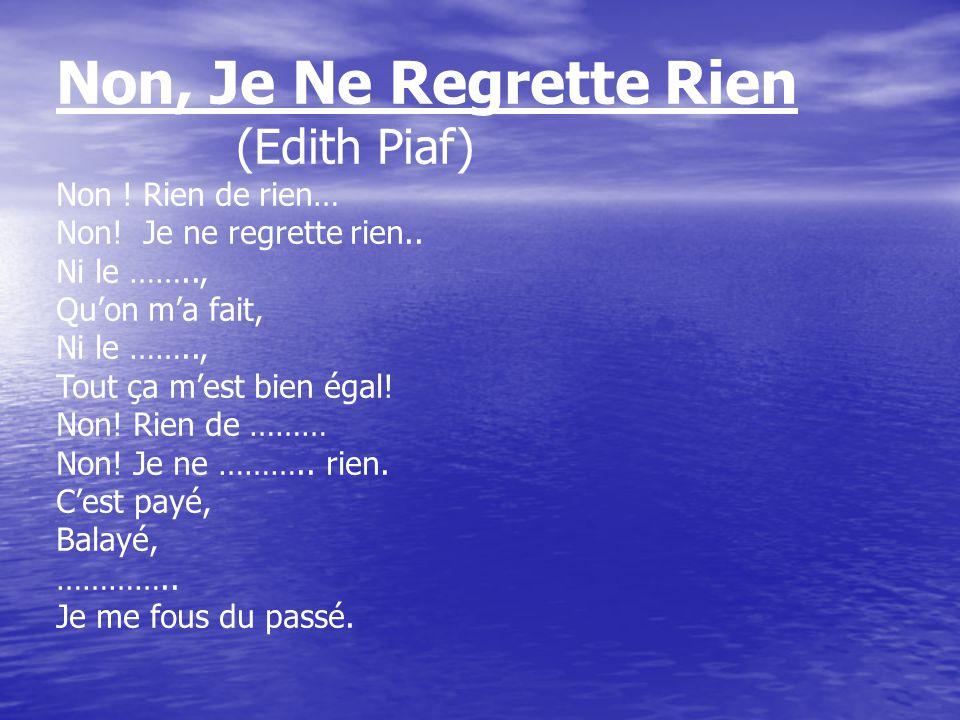 Non, Je Ne Regrette Rien (Edith Piaf) Non ! Rien de rien… Non! Je ne regrette rien.. Ni le …….., Qu'on m'a fait, Ni le …….., Tout ça m'est bien égal!