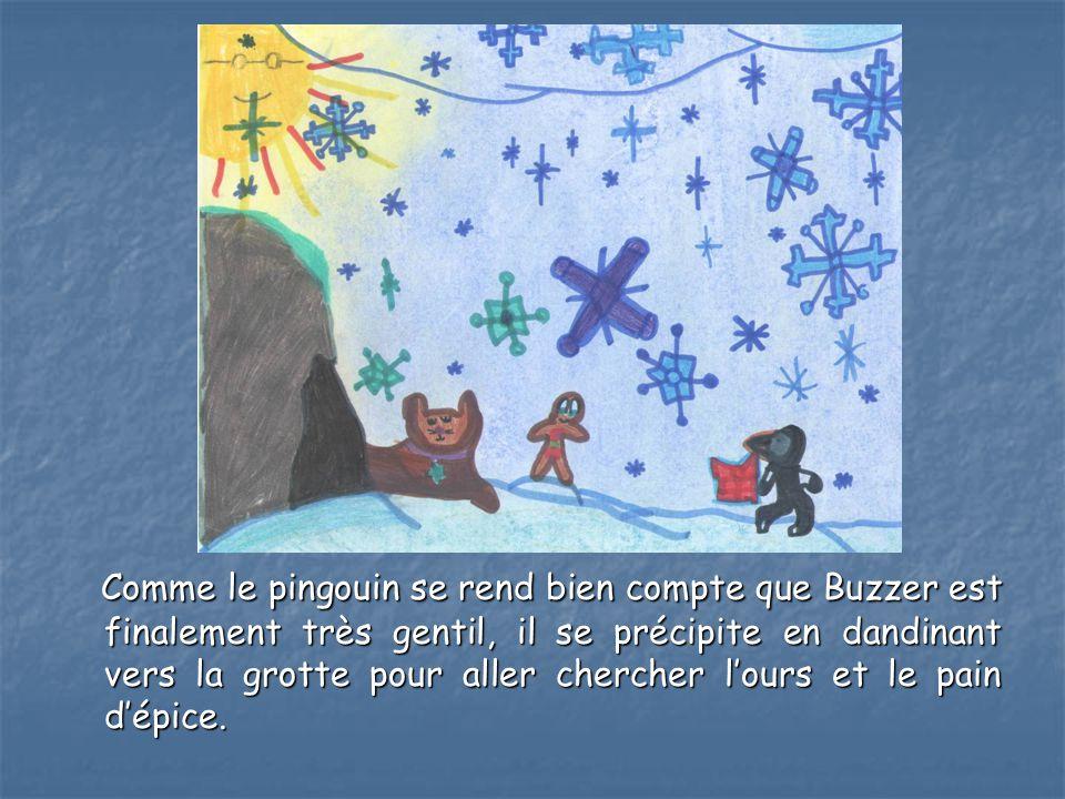 Comme le pingouin se rend bien compte que Buzzer est finalement très gentil, il se précipite en dandinant vers la grotte pour aller chercher l'ours et le pain d'épice.