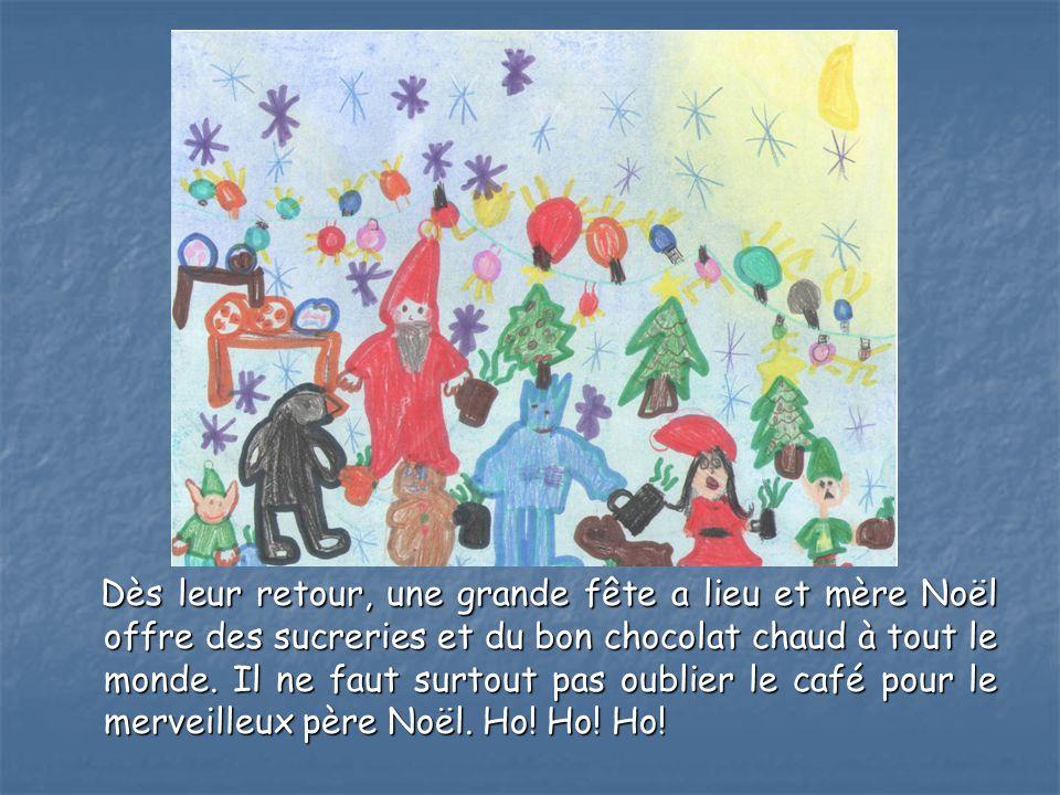 Dès leur retour, une grande fête a lieu et mère Noël offre des sucreries et du bon chocolat chaud à tout le monde.