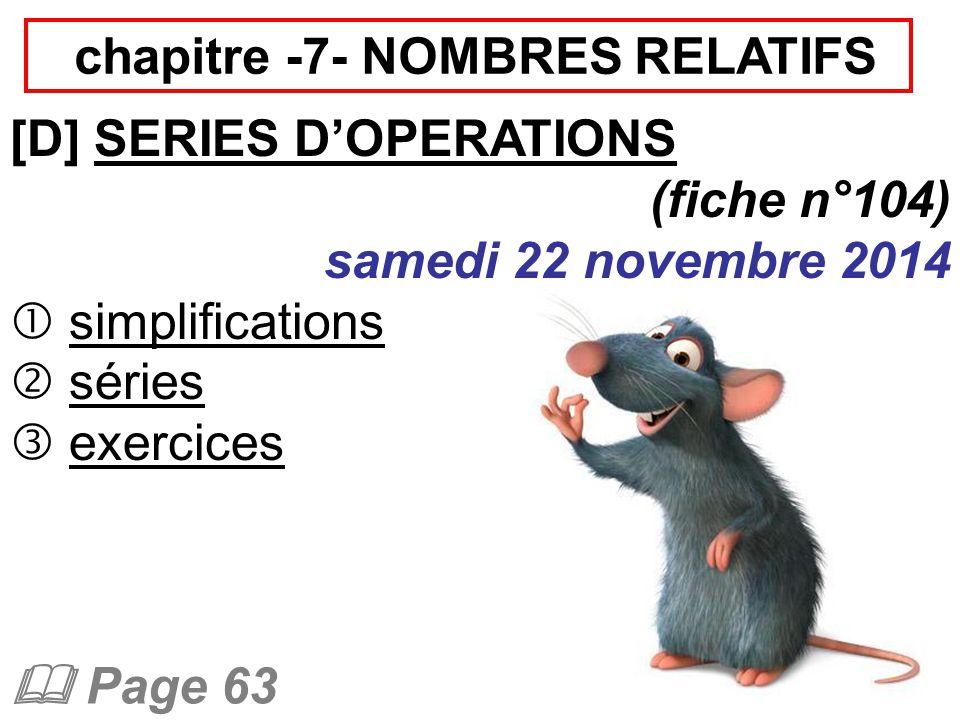 chapitre -7- NOMBRES RELATIFS [D] SERIES D'OPERATIONS (fiche n°104) samedi 22 novembre 2014  simplifications  séries  exercices  Page 63