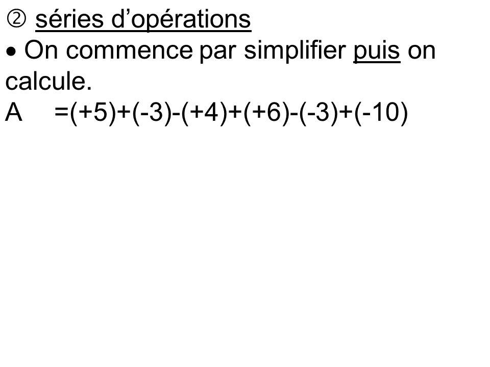  séries d'opérations  On commence par simplifier puis on calcule. A=(+5)+(-3)-(+4)+(+6)-(-3)+(-10)