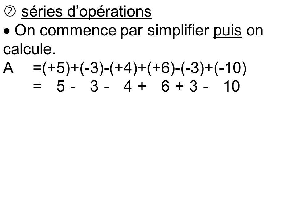  séries d'opérations  On commence par simplifier puis on calcule. A=(+5)+(-3)-(+4)+(+6)-(-3)+(-10) A=(+5)-(+3)-(+4)+(+6)+(3)-(+10