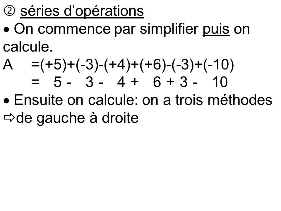  séries d'opérations  On commence par simplifier puis on calcule. A=(+5)+(-3)-(+4)+(+6)-(-3)+(-10) A=(+5)-(+3)-(+4)+(+6)+(3)-(+10  Ensuite on calcu