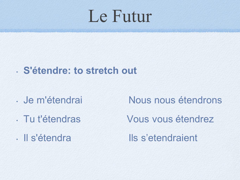 Le Futur S'étendre: to stretch out Je m'étendrai Nous nous étendrons Tu t'étendras Vous vous étendrez Il s'étendra Ils s'etendraient