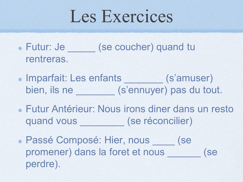 Les Exercices Futur: Je _____ (se coucher) quand tu rentreras. Imparfait: Les enfants _______ (s'amuser) bien, ils ne _______ (s'ennuyer) pas du tout.