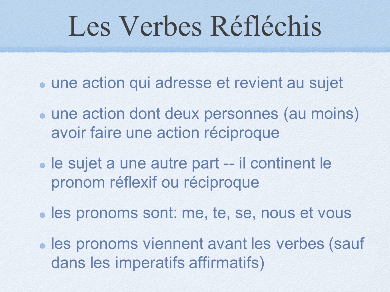 Les Verbes Réfléchis une action qui adresse et revient au sujet une action dont deux personnes (au moins) avoir faire une action réciproque le sujet a