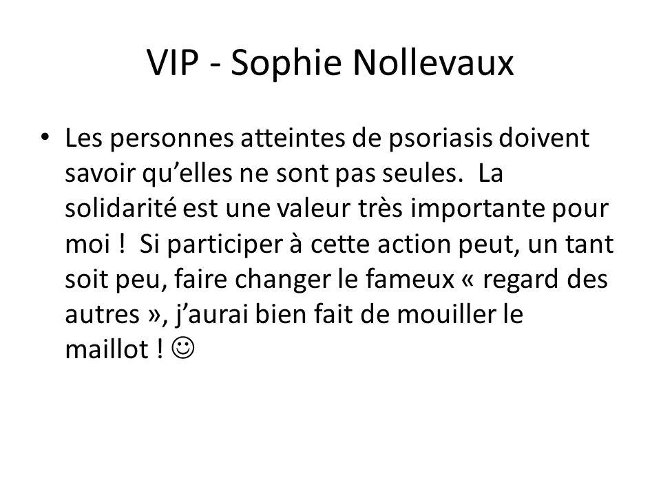 VIP - Sophie Nollevaux Les personnes atteintes de psoriasis doivent savoir qu'elles ne sont pas seules. La solidarité est une valeur très importante p