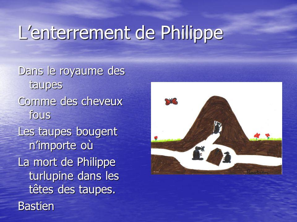 L'enterrement de Philippe Dans le royaume des taupes Comme des cheveux fous Les taupes bougent n'importe où La mort de Philippe turlupine dans les têt