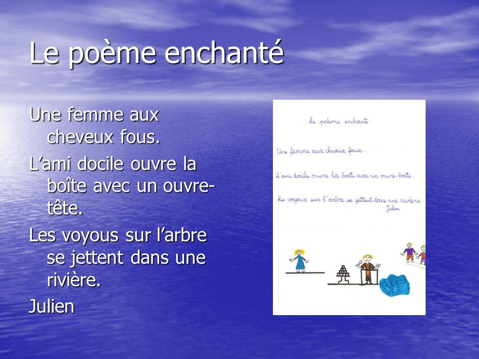 Le poème enchanté Une femme aux cheveux fous. L'ami docile ouvre la boîte avec un ouvre- tête. Les voyous sur l'arbre se jettent dans une rivière. Jul