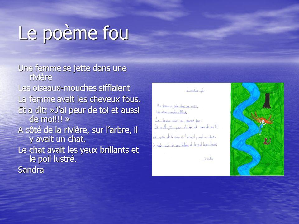 Le poème fou Une femme se jette dans une rivière Les oiseaux-mouches sifflaient La femme avait les cheveux fous. Et a dit: »J'ai peur de toi et aussi