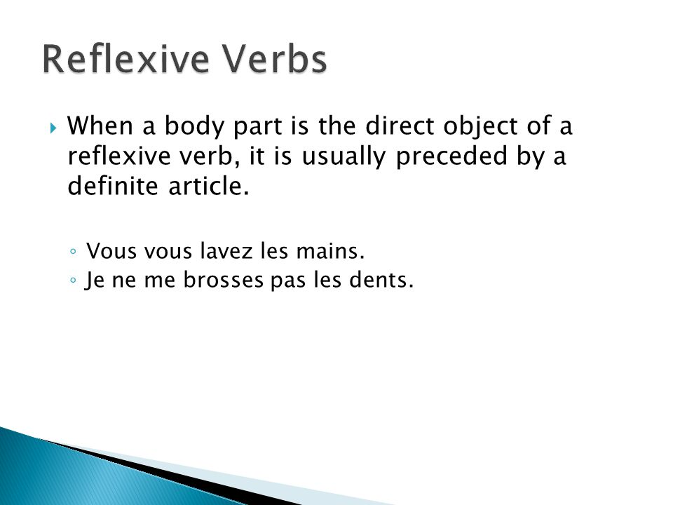  When a body part is the direct object of a reflexive verb, it is usually preceded by a definite article. ◦ Vous vous lavez les mains. ◦ Je ne me bro