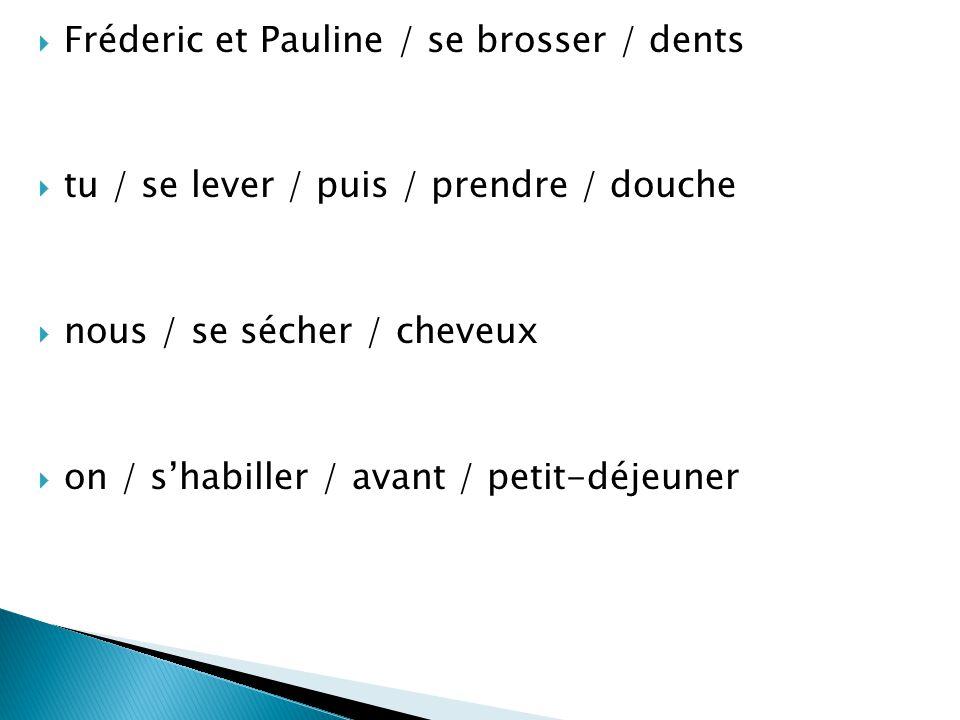  Fréderic et Pauline / se brosser / dents  tu / se lever / puis / prendre / douche  nous / se sécher / cheveux  on / s'habiller / avant / petit-dé