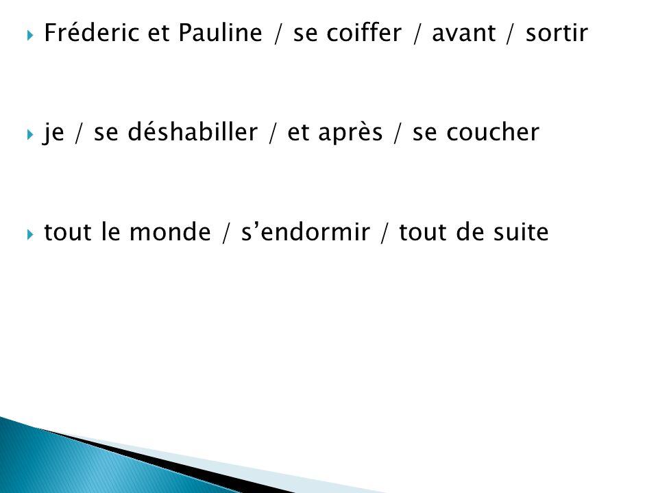  Fréderic et Pauline / se coiffer / avant / sortir  je / se déshabiller / et après / se coucher  tout le monde / s'endormir / tout de suite