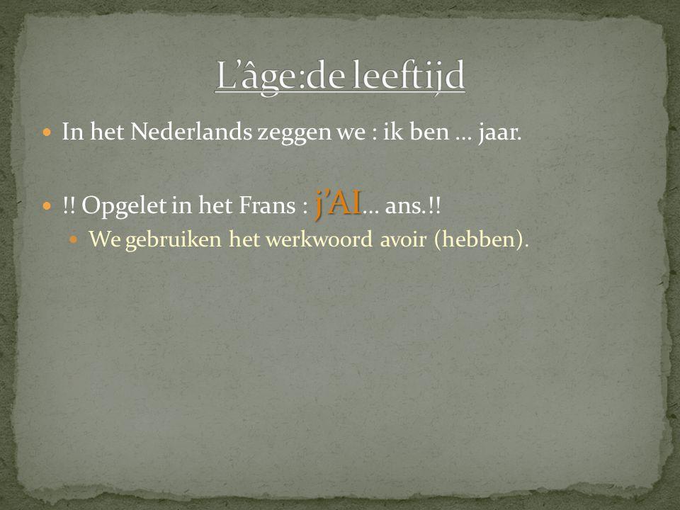 In het Nederlands zeggen we : ik ben … jaar. j'AI !! Opgelet in het Frans : j'AI … ans.!! We gebruiken het werkwoord avoir (hebben).
