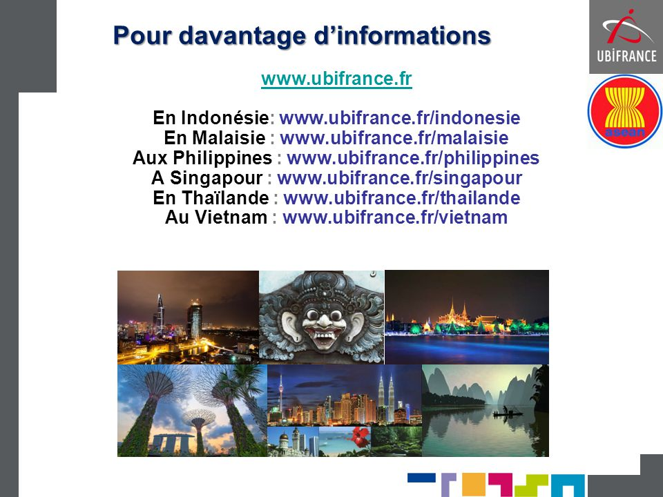 Pour davantage d'informations www.ubifrance.fr En Indonésie: www.ubifrance.fr/indonesie En Malaisie : www.ubifrance.fr/malaisie Aux Philippines : www.
