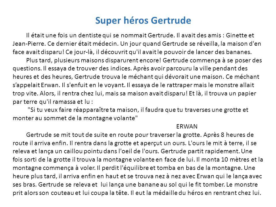 Super héros Gertrude Il était une fois un dentiste qui se nommait Gertrude. Il avait des amis : Ginette et Jean-Pierre. Ce dernier était médecin. Un j