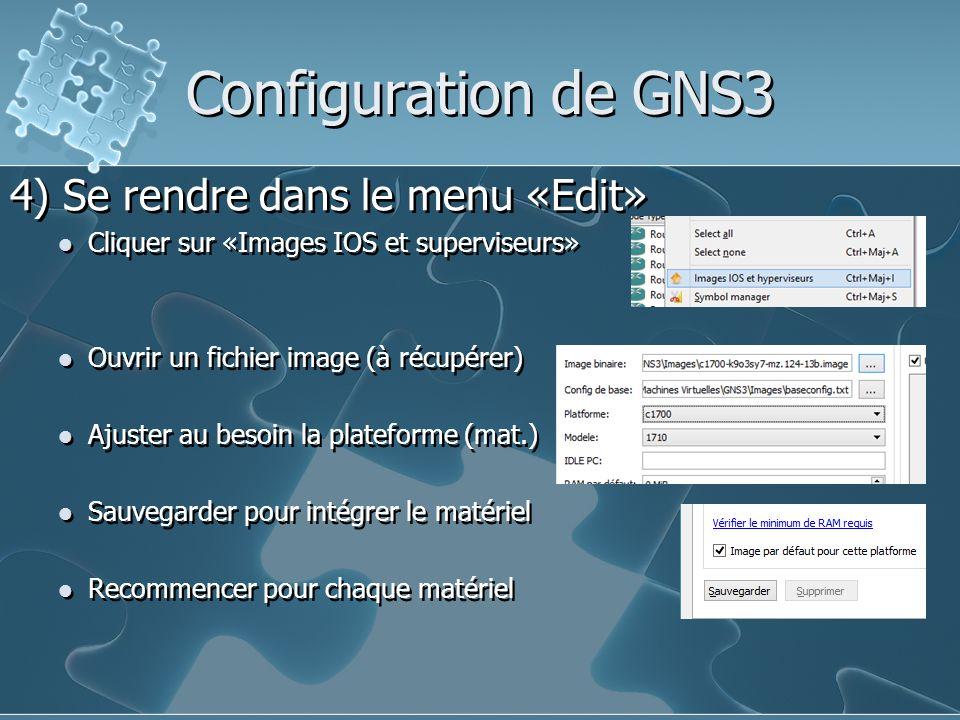 Configuration de GNS3 4) Se rendre dans le menu «Edit» Cliquer sur «Images IOS et superviseurs» Ouvrir un fichier image (à récupérer) Ajuster au besoi