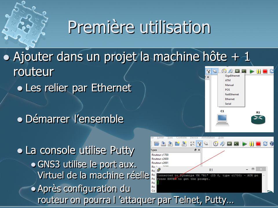 Première utilisation Ajouter dans un projet la machine hôte + 1 routeur Les relier par Ethernet Démarrer l'ensemble La console utilise Putty GNS3 util