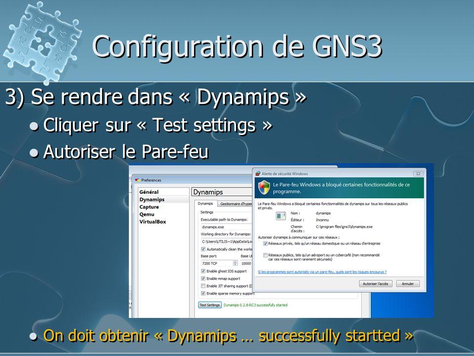 Configuration de GNS3 3) Se rendre dans « Dynamips » Cliquer sur « Test settings » Autoriser le Pare-feu On doit obtenir « Dynamips … successfully sta