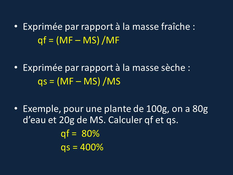 Exprimée par rapport à la masse fraîche : qf = (MF – MS) /MF Exprimée par rapport à la masse sèche : qs = (MF – MS) /MS Exemple, pour une plante de 10
