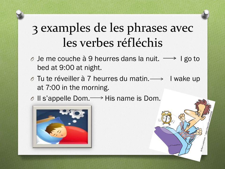 3 examples de les phrases avec les verbes réfléchis O Je me couche à 9 heurres dans la nuit. I go to bed at 9:00 at night. O Tu te réveiller à 7 heurr